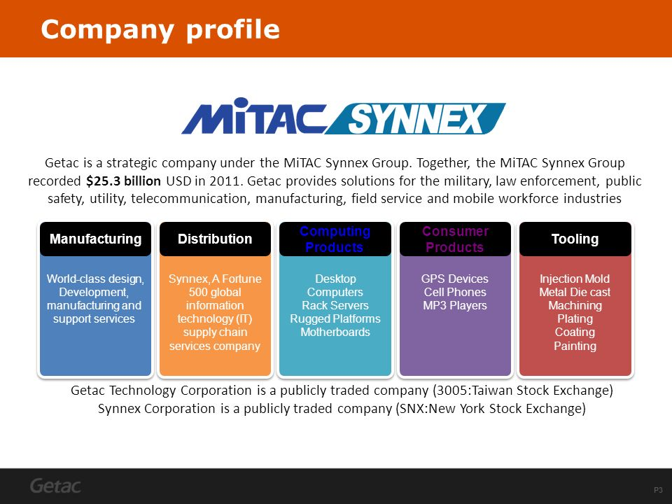 P3 Company profile Getac is a strategic company under the MiTAC Synnex Group. Together, the MiTAC Synnex Group recorded $25.3 billion USD in 2011. Get