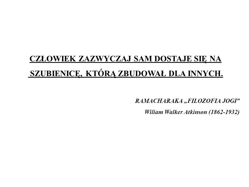 CZŁOWIEK ZAZWYCZAJ SAM DOSTAJE SIĘ NA SZUBIENICĘ, KTÓRĄ ZBUDOWAŁ DLA INNYCH. RAMACHARAKA FILOZOFIA JOGI Wiliam Walker Atkinson (1862-1932)