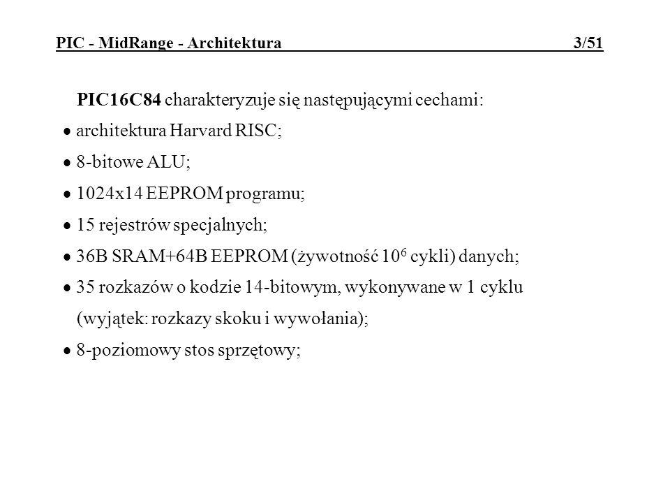 PIC - MidRange - Architektura 4/51 Cechy c.d.: proste (bezpośredni, pośredni i względny) tryby adresowania danych i rozkazów; 4 źródła przerwań; 13 linii we/wy o obciążalności 20/25mA; 8-bitowy timer/licznik z 8-bitowym programowalnym preskalerem; interfejs SPI do programowania w trybie ISP; wbudowany układ resetu od zasilania, z timerem resetu; watchdog z wbudowanym własnym oscylatorem RC;