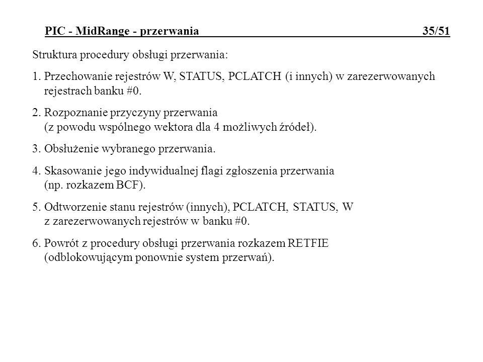 PIC - MidRange - przerwania 35/51 Struktura procedury obsługi przerwania: 1. Przechowanie rejestrów W, STATUS, PCLATCH (i innych) w zarezerwowanych re