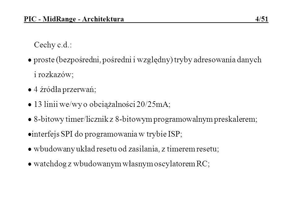 PIC - MidRange - Architektura 5/51 Cechy c.d.: tryb oszczędzania energii SLEEP; częstotliwość taktowania 0-10MHz (czas cyklu: 400ns - ); wbudowany oscylator RC z programowalną kalibracją; możliwość wyboru rodzaju generatora taktu (wewn/zewn, RC/kwarc/prostokąt); bity ochronne programu; szeroki zakres napięć pracy: 2,0 - 6,0 V.