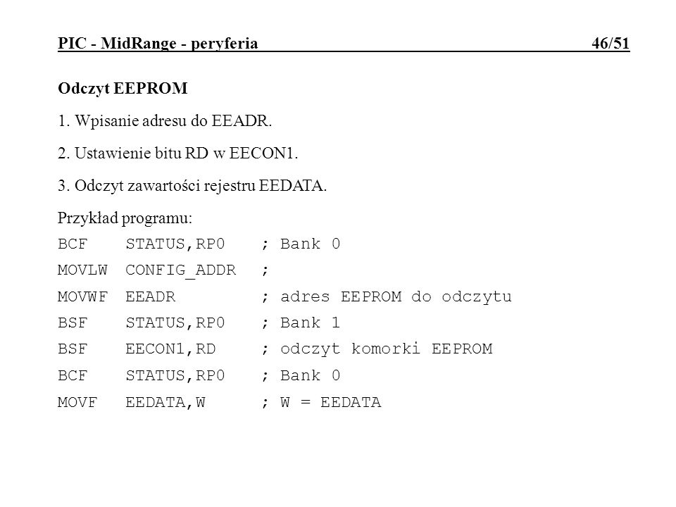 PIC - MidRange - peryferia 46/51 Odczyt EEPROM 1. Wpisanie adresu do EEADR. 2. Ustawienie bitu RD w EECON1. 3. Odczyt zawartości rejestru EEDATA. Przy