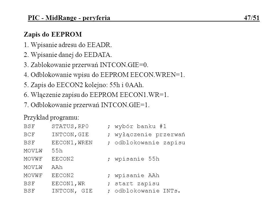 PIC - MidRange - peryferia 47/51 Zapis do EEPROM 1. Wpisanie adresu do EEADR. 2. Wpisanie danej do EEDATA. 3. Zablokowanie przerwań INTCON.GIE=0. 4. O