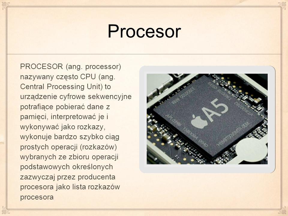 Procesor PROCESOR (ang. processor) nazywany często CPU (ang. Central Processing Unit) to urządzenie cyfrowe sekwencyjne potrafiące pobierać dane z pam