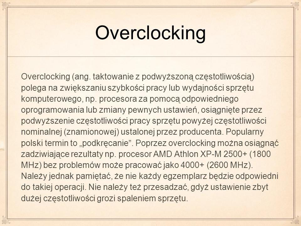 Overclocking Overclocking (ang. taktowanie z podwyższoną częstotliwością) polega na zwiększaniu szybkości pracy lub wydajności sprzętu komputerowego,