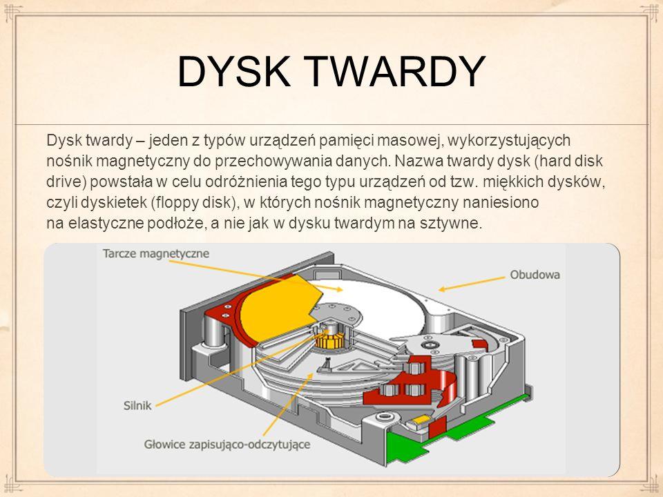 DYSK TWARDY Dysk twardy – jeden z typów urządzeń pamięci masowej, wykorzystujących nośnik magnetyczny do przechowywania danych. Nazwa twardy dysk (har