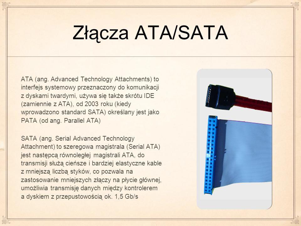 Złącza ATA/SATA ATA (ang. Advanced Technology Attachments) to interfejs systemowy przeznaczony do komunikacji z dyskami twardymi, używa się także skró