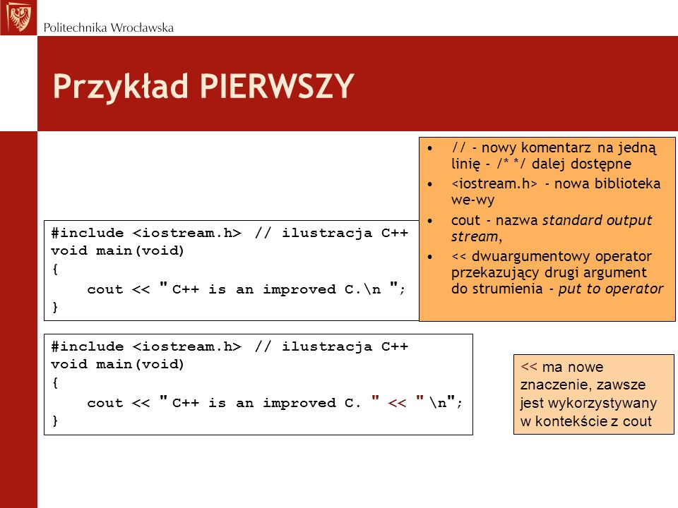 Przykład PIERWSZY // - nowy komentarz na jedną linię - /* */ dalej dostępne - nowa biblioteka we-wy cout - nazwa standard output stream, << dwuargumen