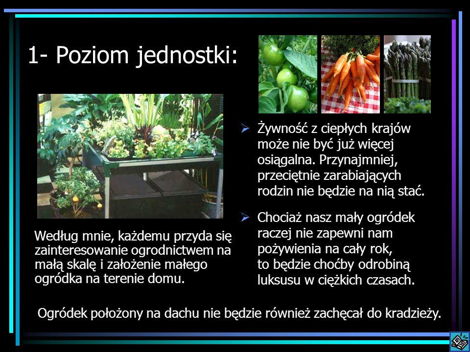 1- Poziom jednostki: Według mnie, każdemu przyda się zainteresowanie ogrodnictwem na małą skalę i założenie małego ogródka na terenie domu. Żywność z