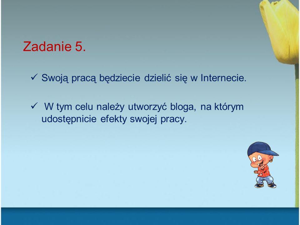 Zadanie 5. Swoją pracą będziecie dzielić się w Internecie. W tym celu należy utworzyć bloga, na którym udostępnicie efekty swojej pracy.