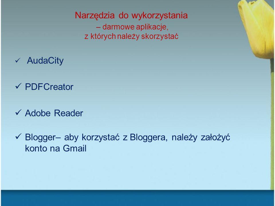Narzędzia do wykorzystania – darmowe aplikacje, z których należy skorzystać AudaCity PDFCreator Adobe Reader Blogger– aby korzystać z Bloggera, należy