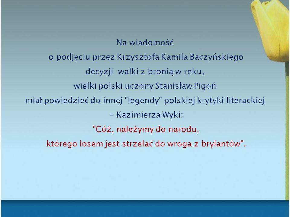 Na wiadomość o podjęciu przez Krzysztofa Kamila Baczyńskiego decyzji walki z bronią w reku, wielki polski uczony Stanisław Pigoń miał powiedzieć do in