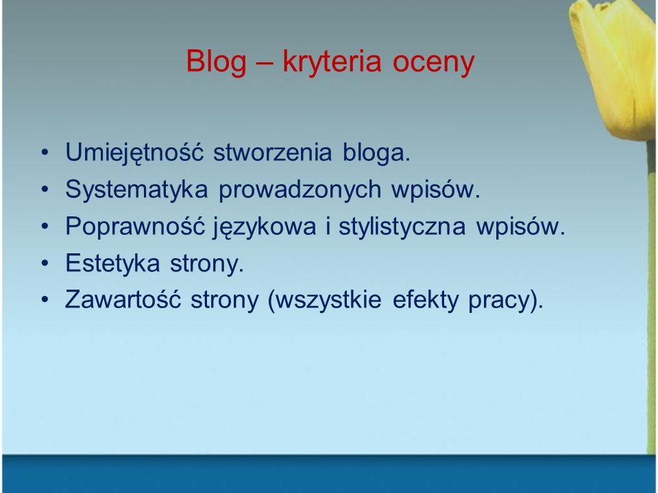 Blog – kryteria oceny Umiejętność stworzenia bloga. Systematyka prowadzonych wpisów. Poprawność językowa i stylistyczna wpisów. Estetyka strony. Zawar