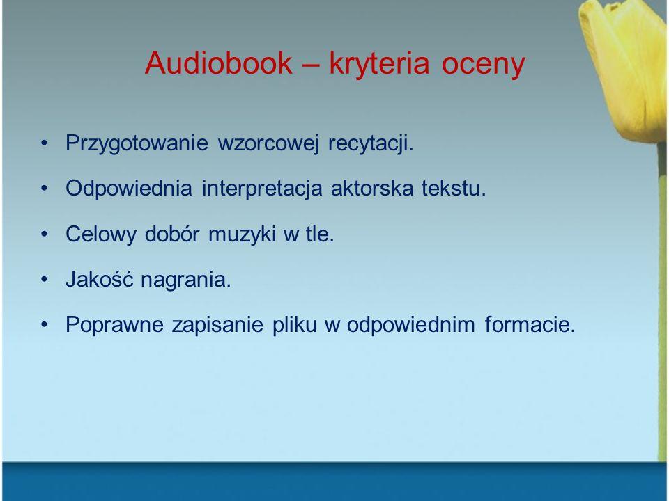 Audiobook – kryteria oceny Przygotowanie wzorcowej recytacji. Odpowiednia interpretacja aktorska tekstu. Celowy dobór muzyki w tle. Jakość nagrania. P
