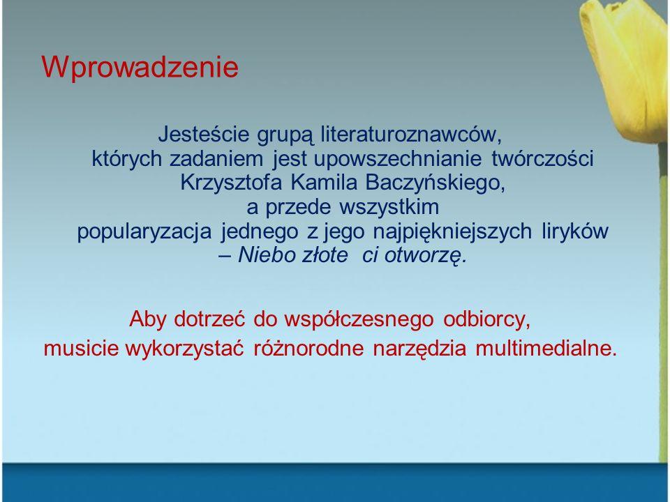 Wprowadzenie Jesteście grupą literaturoznawców, których zadaniem jest upowszechnianie twórczości Krzysztofa Kamila Baczyńskiego, a przede wszystkim po