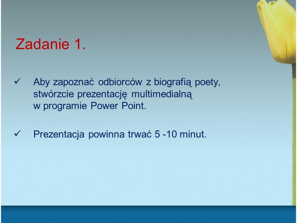 Zadanie 1. Aby zapoznać odbiorców z biografią poety, stwórzcie prezentację multimedialną w programie Power Point. Prezentacja powinna trwać 5 -10 minu
