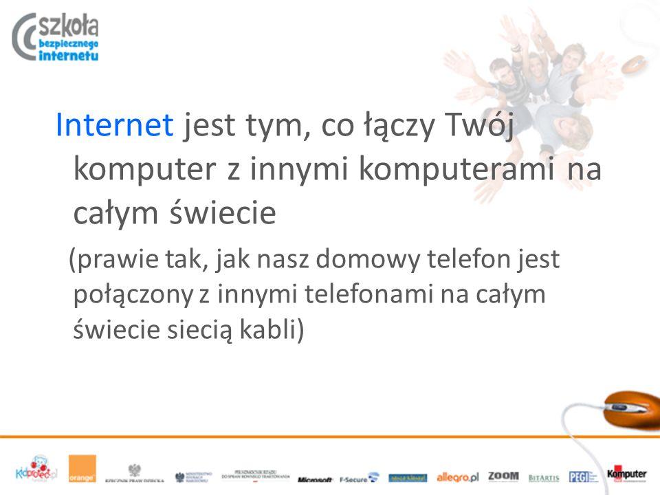 Internet jest tym, co łączy Twój komputer z innymi komputerami na całym świecie (prawie tak, jak nasz domowy telefon jest połączony z innymi telefonam