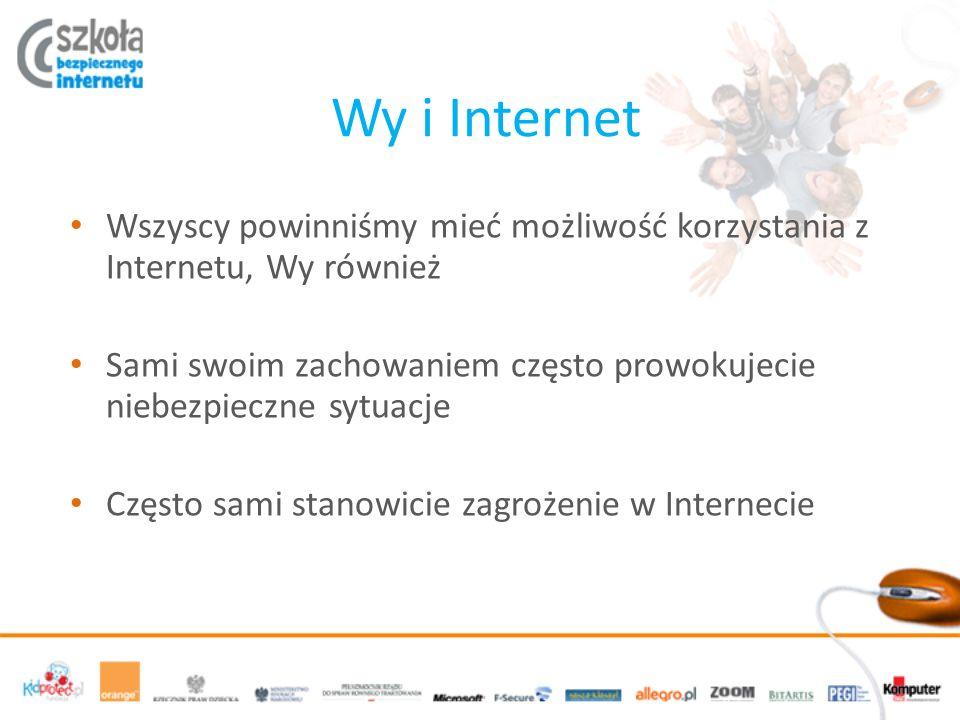 Wy i Internet Wszyscy powinniśmy mieć możliwość korzystania z Internetu, Wy również Sami swoim zachowaniem często prowokujecie niebezpieczne sytuacje