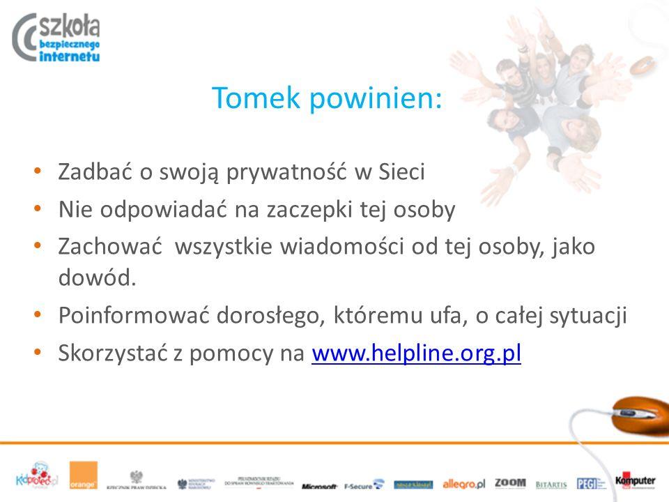 Tomek powinien: Zadbać o swoją prywatność w Sieci Nie odpowiadać na zaczepki tej osoby Zachować wszystkie wiadomości od tej osoby, jako dowód. Poinfor