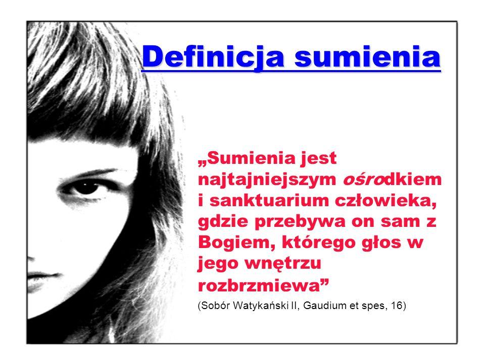 Definicja sumienia Sumienia jest najtajniejszym ośrodkiem i sanktuarium człowieka, gdzie przebywa on sam z Bogiem, którego głos w jego wnętrzu rozbrzmiewa (Sobór Watykański II, Gaudium et spes, 16)
