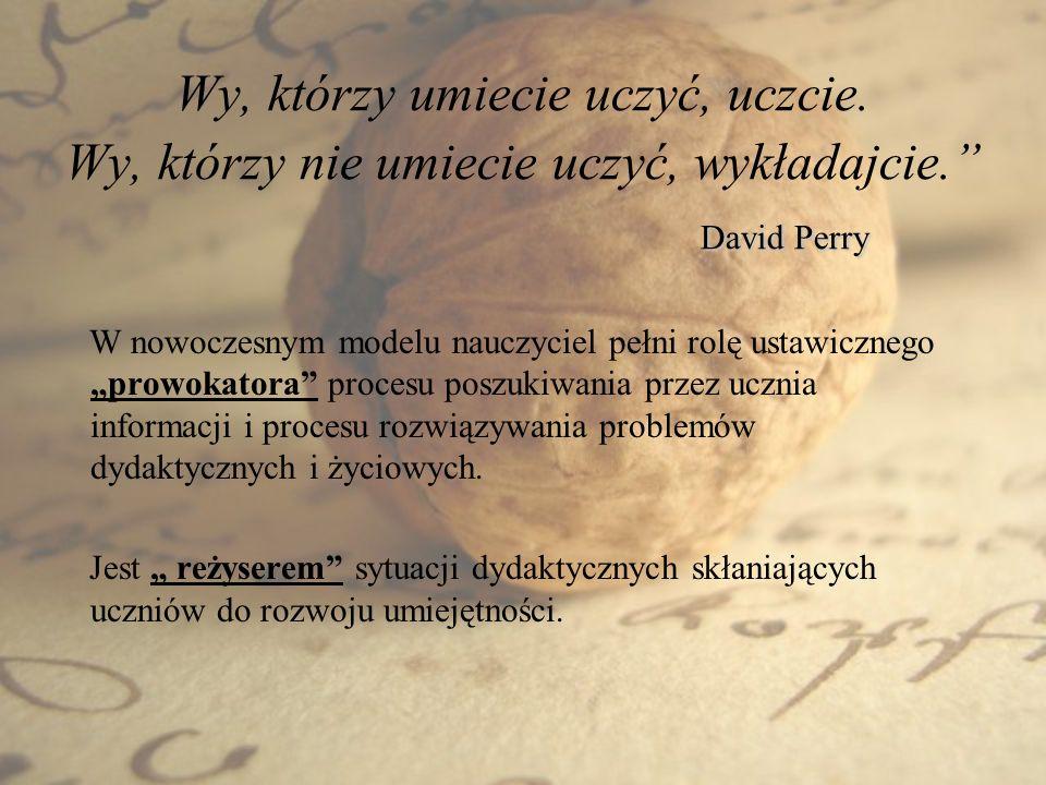 David Perry Wy, którzy umiecie uczyć, uczcie. Wy, którzy nie umiecie uczyć, wykładajcie. David Perry W nowoczesnym modelu nauczyciel pełni rolę ustawi