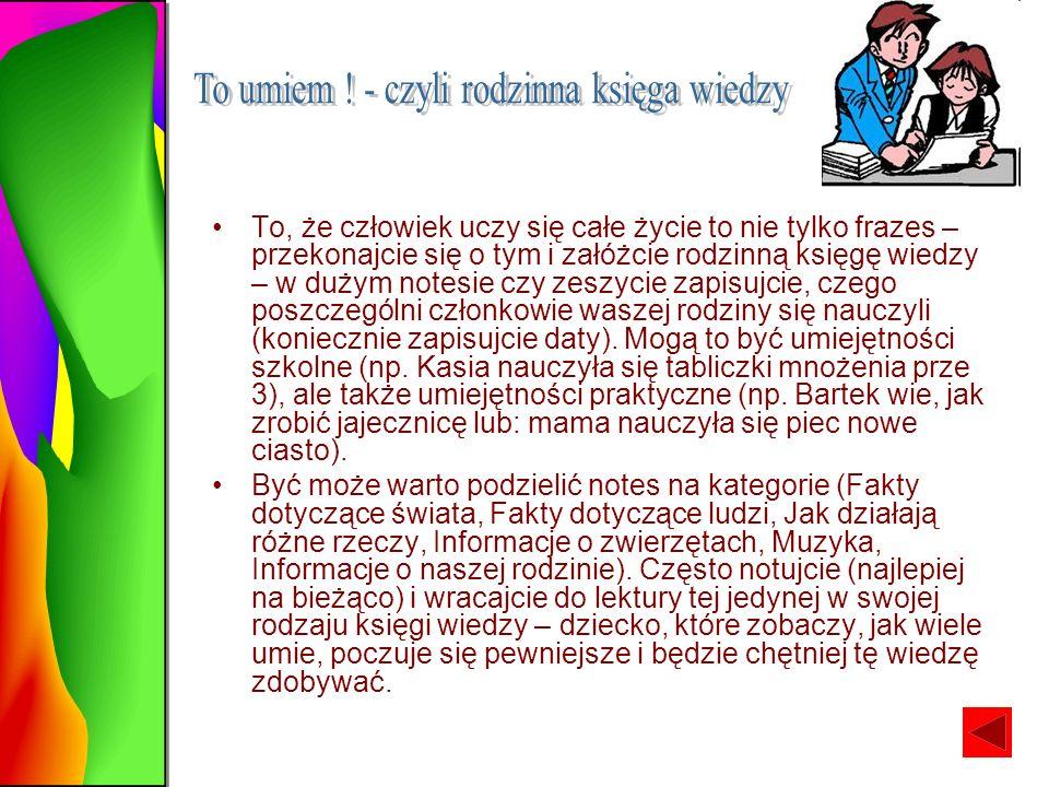 To, że człowiek uczy się całe życie to nie tylko frazes – przekonajcie się o tym i załóżcie rodzinną księgę wiedzy – w dużym notesie czy zeszycie zapisujcie, czego poszczególni członkowie waszej rodziny się nauczyli (koniecznie zapisujcie daty).