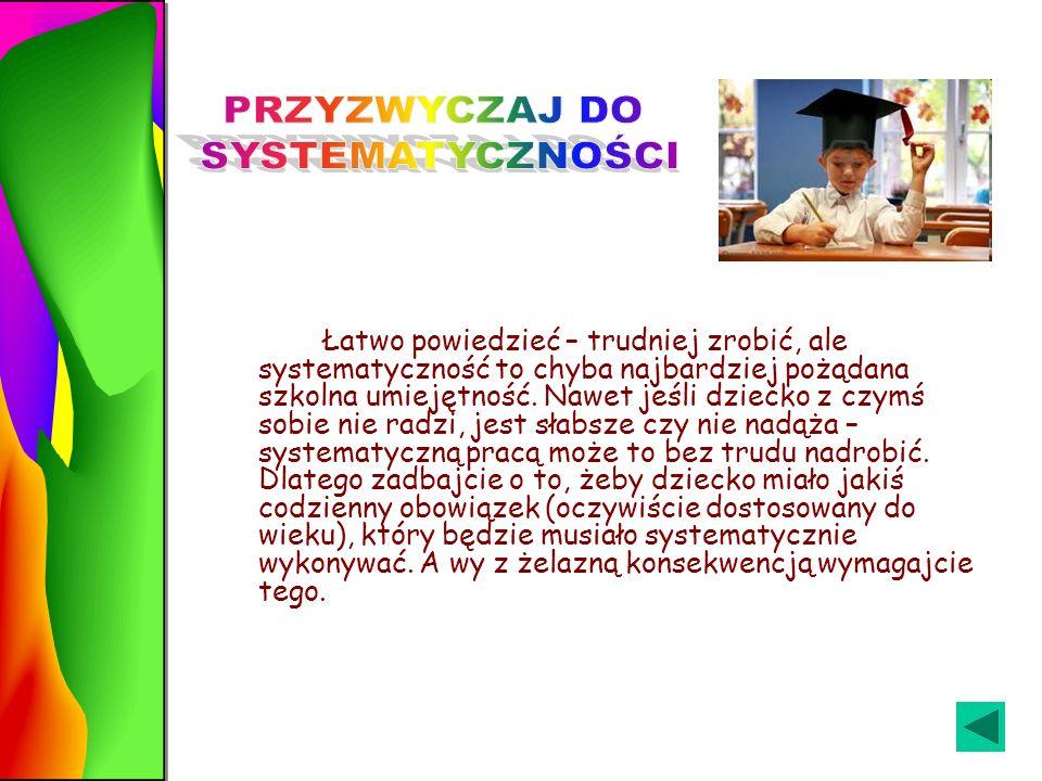Łatwo powiedzieć – trudniej zrobić, ale systematyczność to chyba najbardziej pożądana szkolna umiejętność.