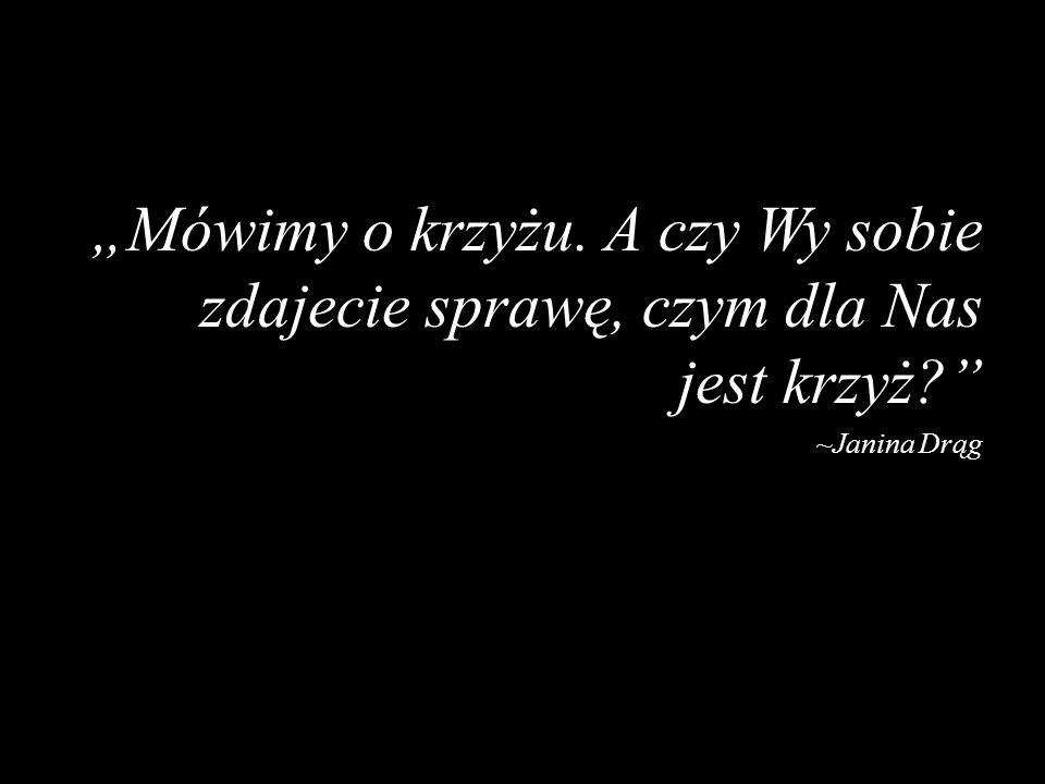 Mówimy o krzyżu. A czy Wy sobie zdajecie sprawę, czym dla Nas jest krzyż? ~Janina Drąg