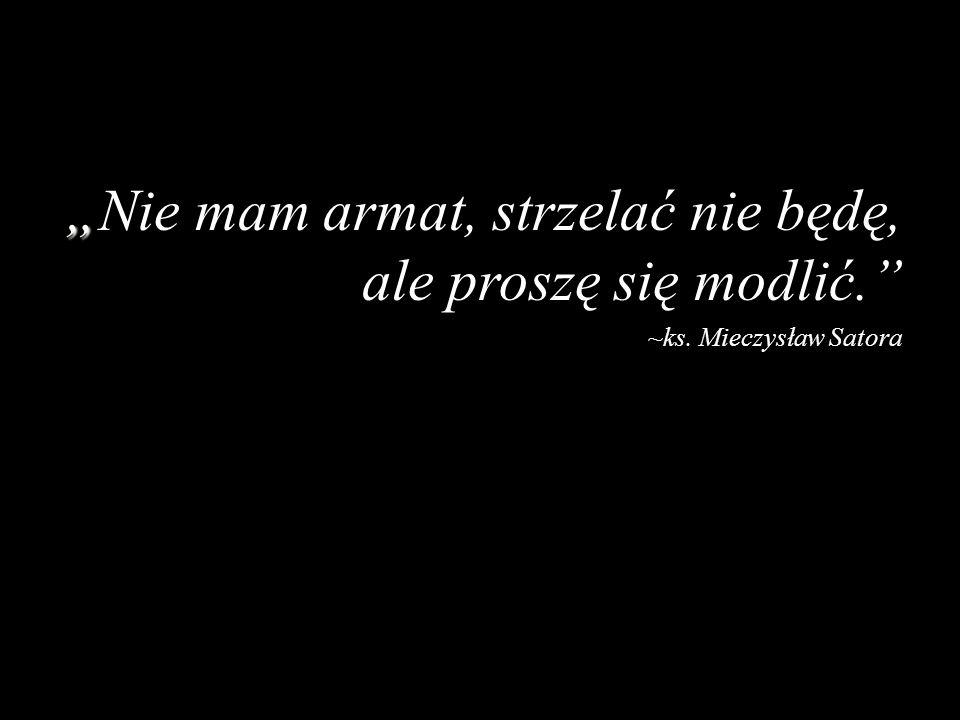 Nie mam armat, strzelać nie będę, ale proszę się modlić. ~ks. Mieczysław Satora