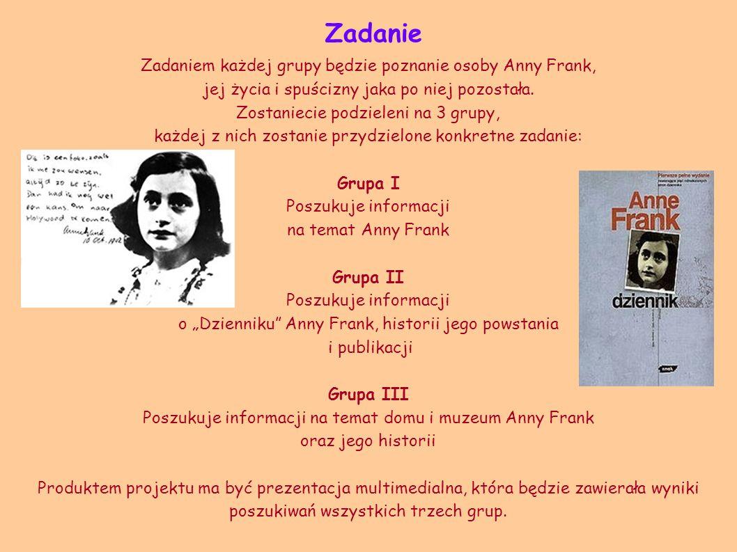 Zadanie Zadaniem każdej grupy będzie poznanie osoby Anny Frank, jej życia i spuścizny jaka po niej pozostała. Zostaniecie podzieleni na 3 grupy, każde