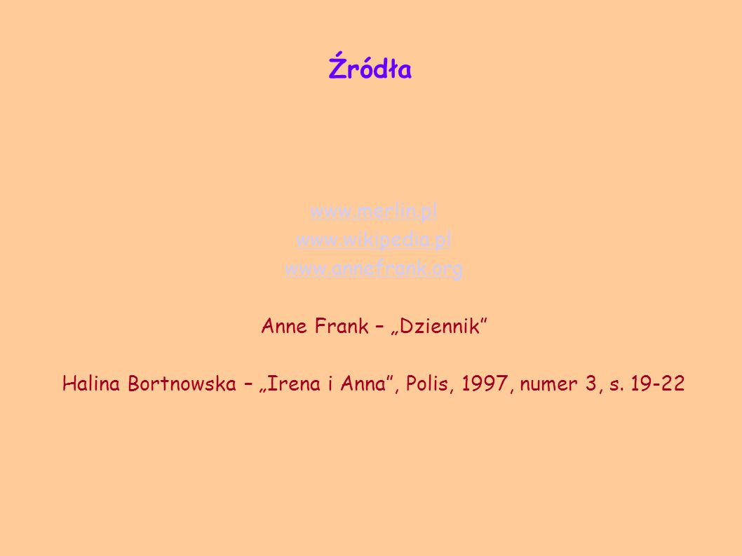 Źródła www.merlin.pl www.wikipedia.pl www.annefrank.org Anne Frank – Dziennik Halina Bortnowska – Irena i Anna, Polis, 1997, numer 3, s. 19-22