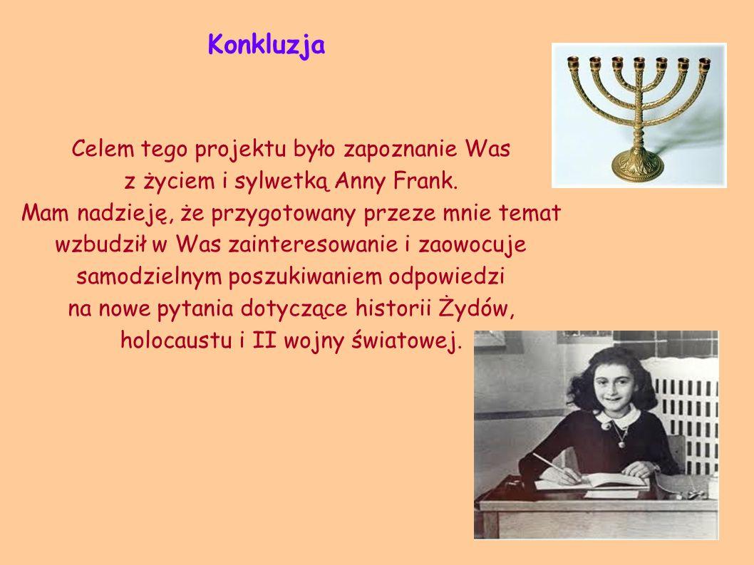 Konkluzja Celem tego projektu było zapoznanie Was z życiem i sylwetką Anny Frank. Mam nadzieję, że przygotowany przeze mnie temat wzbudził w Was zaint