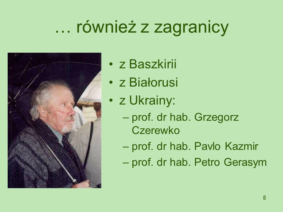 8 … również z zagranicy z Baszkirii z Białorusi z Ukrainy: –prof. dr hab. Grzegorz Czerewko –prof. dr hab. Pavlo Kazmir –prof. dr hab. Petro Gerasym