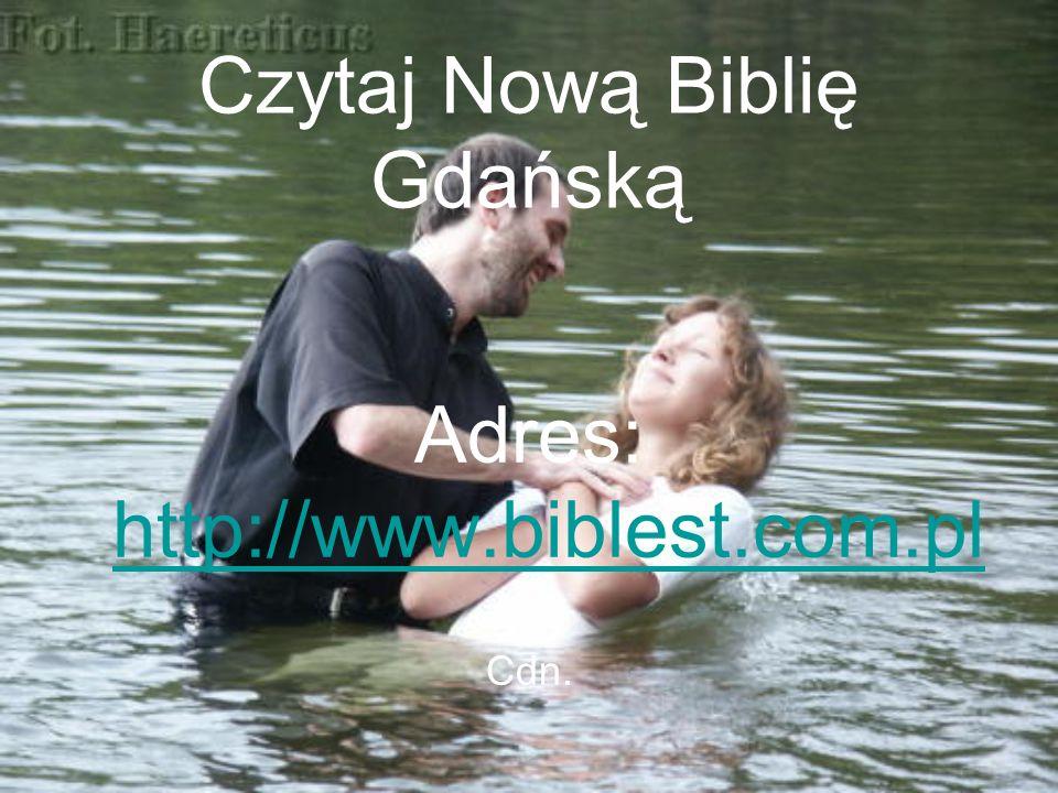 Czytaj Nową Biblię Gdańską Adres: http://www.biblest.com.pl http://www.biblest.com.pl Cdn.