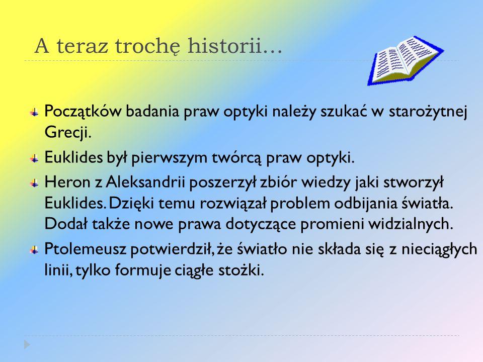 A teraz trochę historii… Początków badania praw optyki należy szukać w starożytnej Grecji. Euklides był pierwszym twórcą praw optyki. Heron z Aleksand
