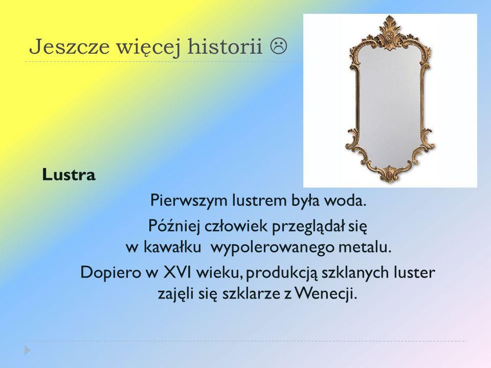 Jeszcze więcej historii Lustra Pierwszym lustrem była woda. Później człowiek przeglądał się w kawałku wypolerowanego metalu. Dopiero w XVI wieku, prod