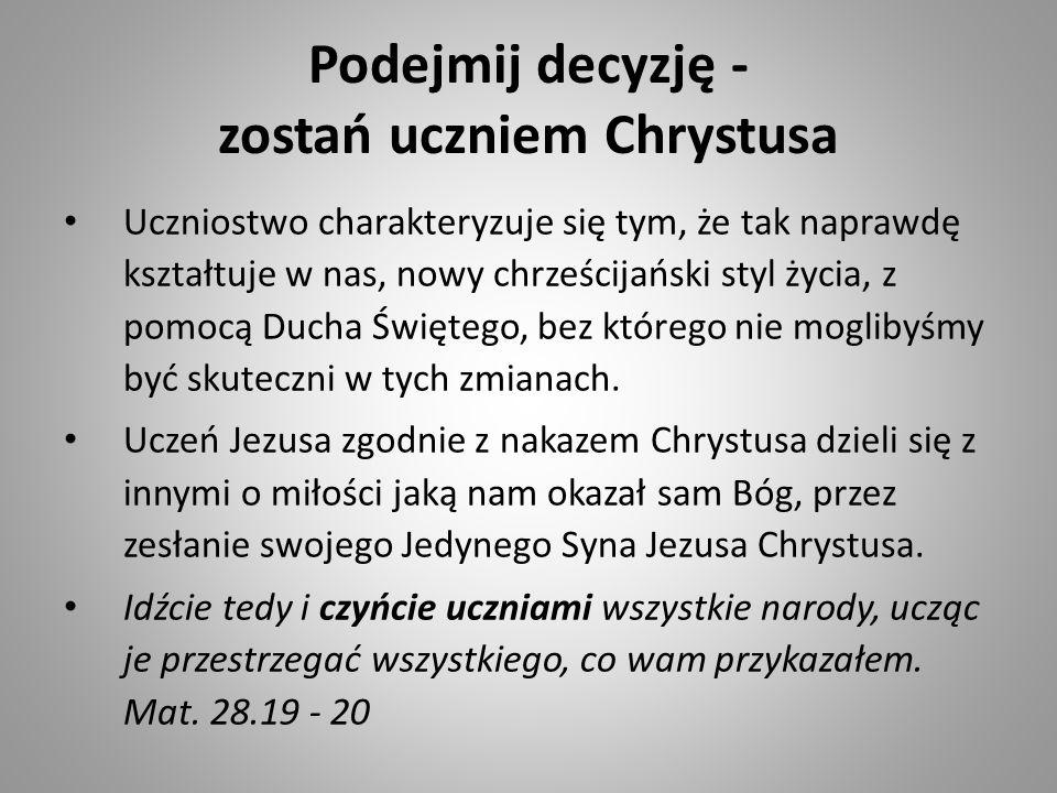 Podejmij decyzję - zostań uczniem Chrystusa Uczniostwo charakteryzuje się tym, że tak naprawdę kształtuje w nas, nowy chrześcijański styl życia, z pom