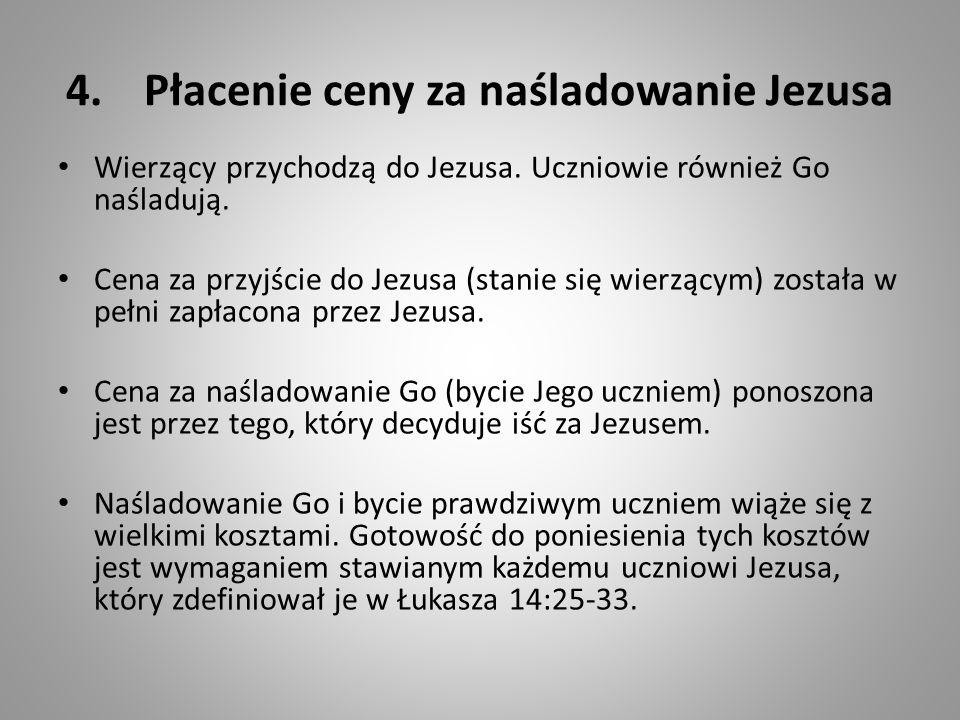 4.Płacenie ceny za naśladowanie Jezusa Wierzący przychodzą do Jezusa. Uczniowie również Go naśladują. Cena za przyjście do Jezusa (stanie się wierzący