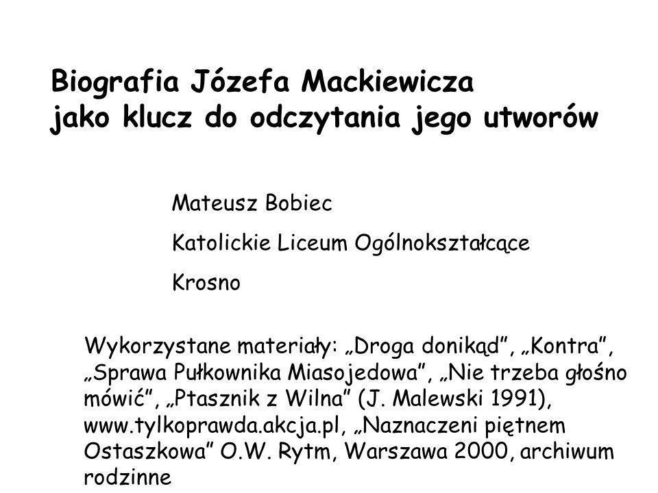 Biografia Józefa Mackiewicza jako klucz do odczytania jego utworów Mateusz Bobiec Katolickie Liceum Ogólnokształcące Krosno Wykorzystane materiały: Dr