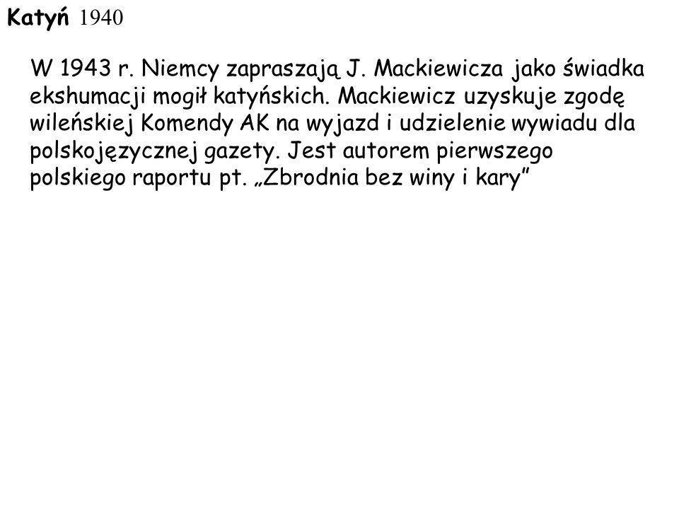 Katyń 1940 W 1943 r. Niemcy zapraszają J. Mackiewicza jako świadka ekshumacji mogił katyńskich. Mackiewicz uzyskuje zgodę wileńskiej Komendy AK na wyj