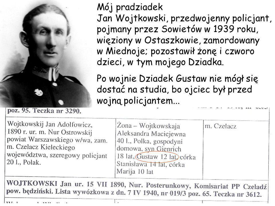 Mój pradziadek Jan Wojtkowski, przedwojenny policjant, pojmany przez Sowietów w 1939 roku, więziony w Ostaszkowie, zamordowany w Miednoje; pozostawił