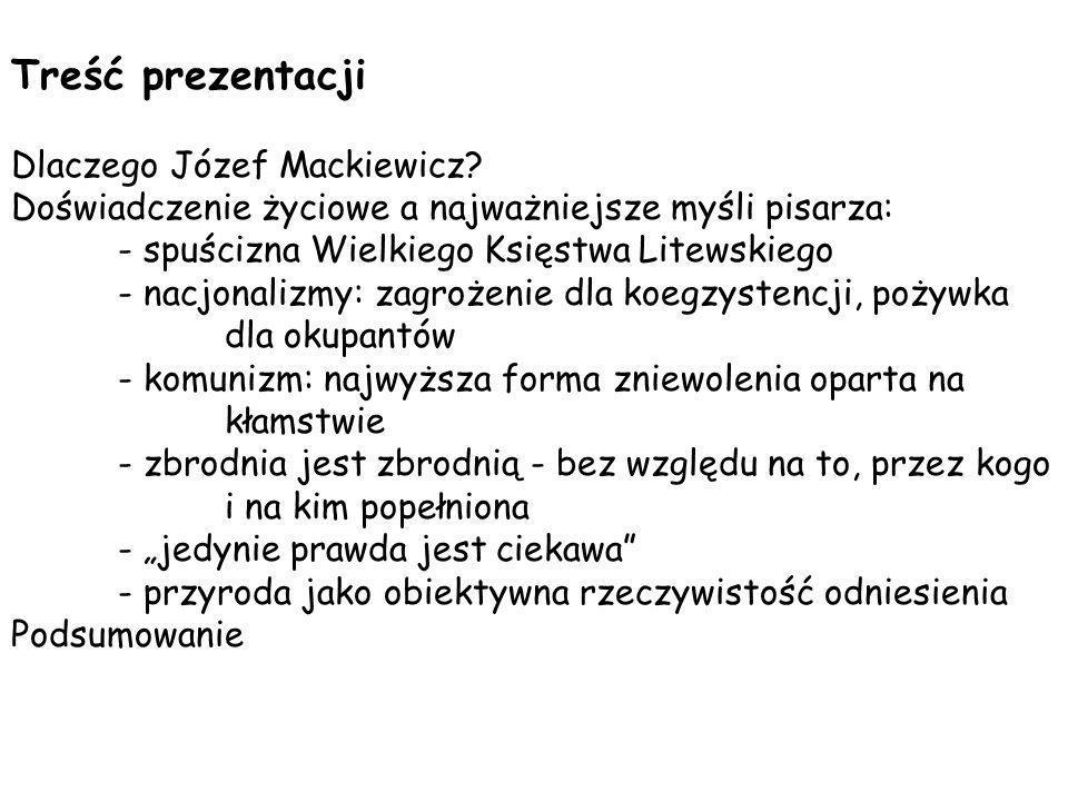Treść prezentacji Dlaczego Józef Mackiewicz? Doświadczenie życiowe a najważniejsze myśli pisarza: - spuścizna Wielkiego Księstwa Litewskiego - nacjona