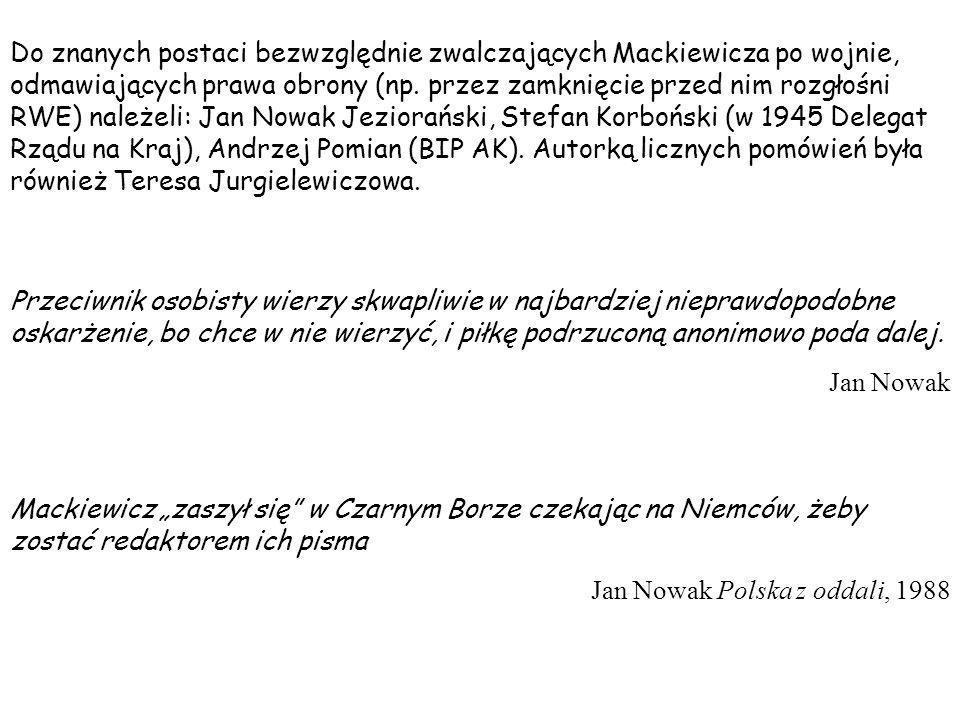Do znanych postaci bezwzględnie zwalczających Mackiewicza po wojnie, odmawiających prawa obrony (np. przez zamknięcie przed nim rozgłośni RWE) należel