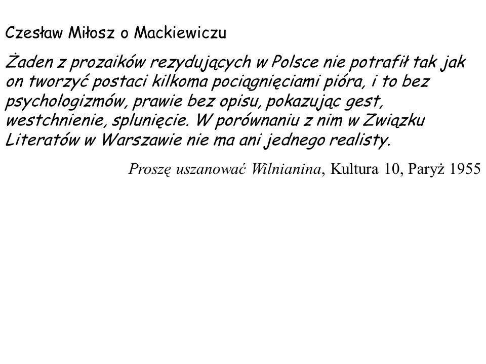 Czesław Miłosz o Mackiewiczu Żaden z prozaików rezydujących w Polsce nie potrafił tak jak on tworzyć postaci kilkoma pociągnięciami pióra, i to bez ps