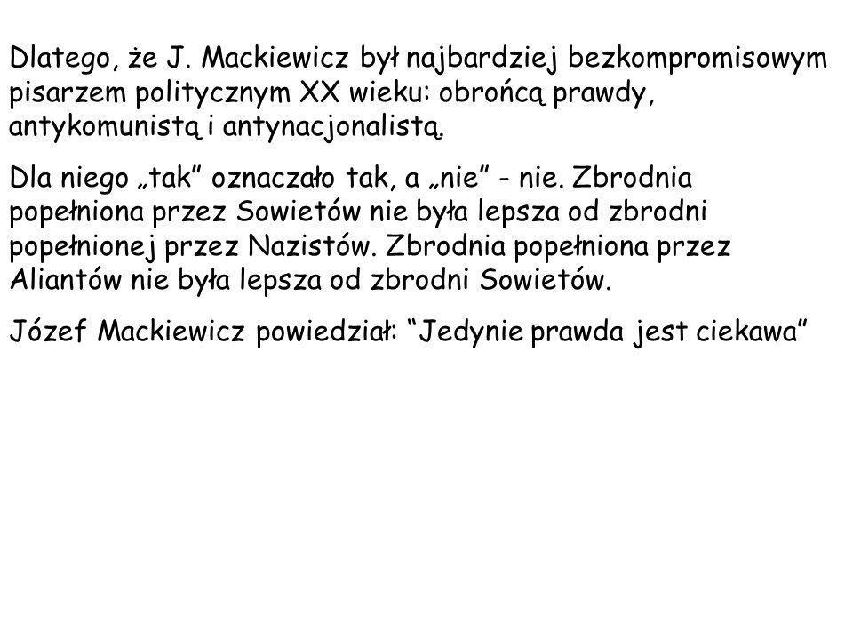 Dlatego, że J. Mackiewicz był najbardziej bezkompromisowym pisarzem politycznym XX wieku: obrońcą prawdy, antykomunistą i antynacjonalistą. Dla niego
