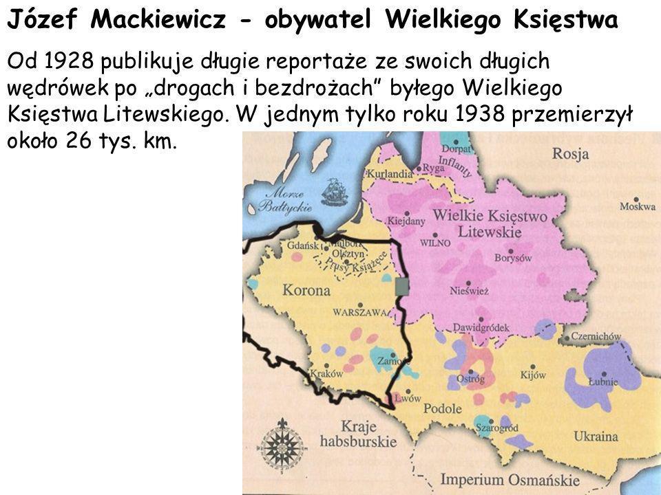 Józef Mackiewicz - obywatel Wielkiego Księstwa Od 1928 publikuje długie reportaże ze swoich długich wędrówek po drogach i bezdrożach byłego Wielkiego