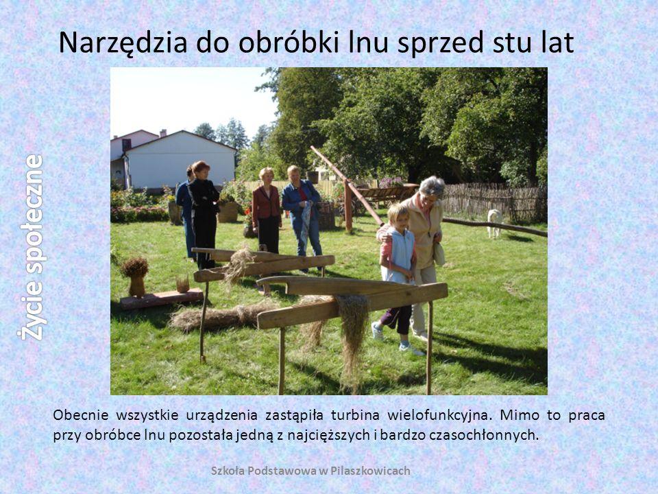 Narzędzia do obróbki lnu sprzed stu lat Szkoła Podstawowa w Pilaszkowicach Obecnie wszystkie urządzenia zastąpiła turbina wielofunkcyjna. Mimo to prac