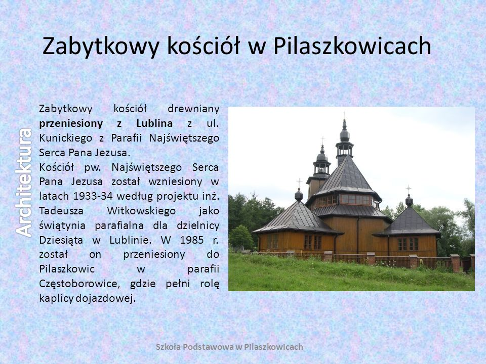 Zabytkowy kościół w Pilaszkowicach Zabytkowy kościół drewniany przeniesiony z Lublina z ul. Kunickiego z Parafii Najświętszego Serca Pana Jezusa. Kośc