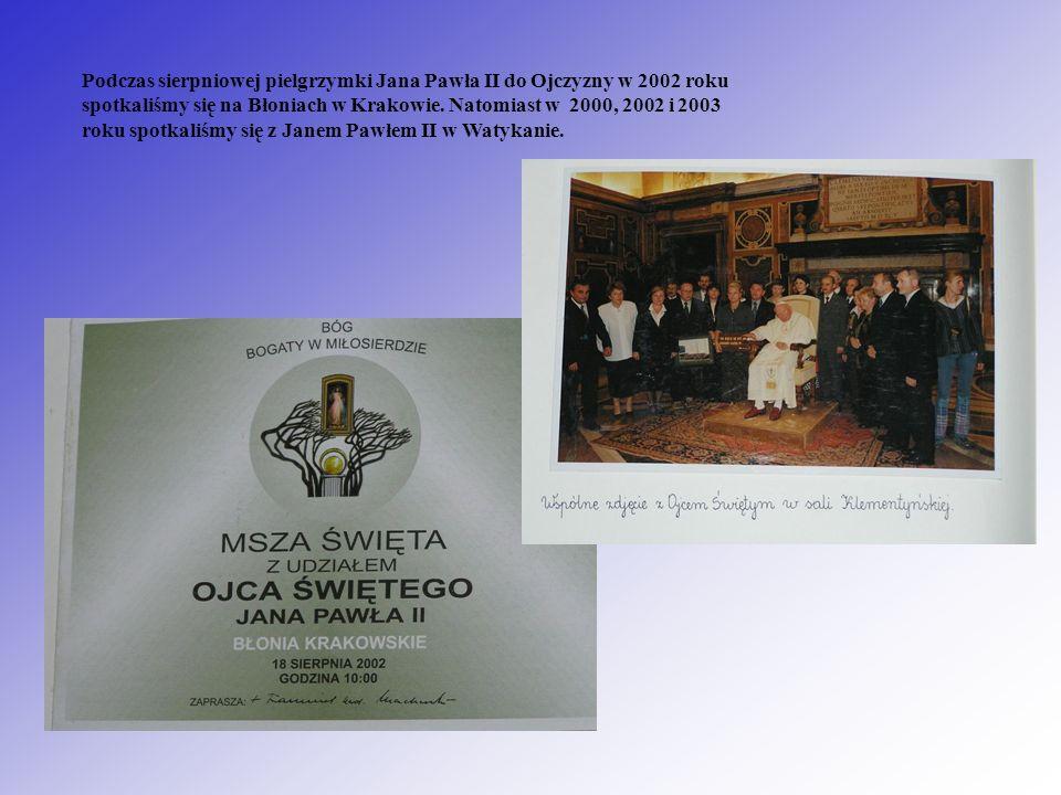 Podczas sierpniowej pielgrzymki Jana Pawła II do Ojczyzny w 2002 roku spotkaliśmy się na Błoniach w Krakowie. Natomiast w 2000, 2002 i 2003 roku spotk