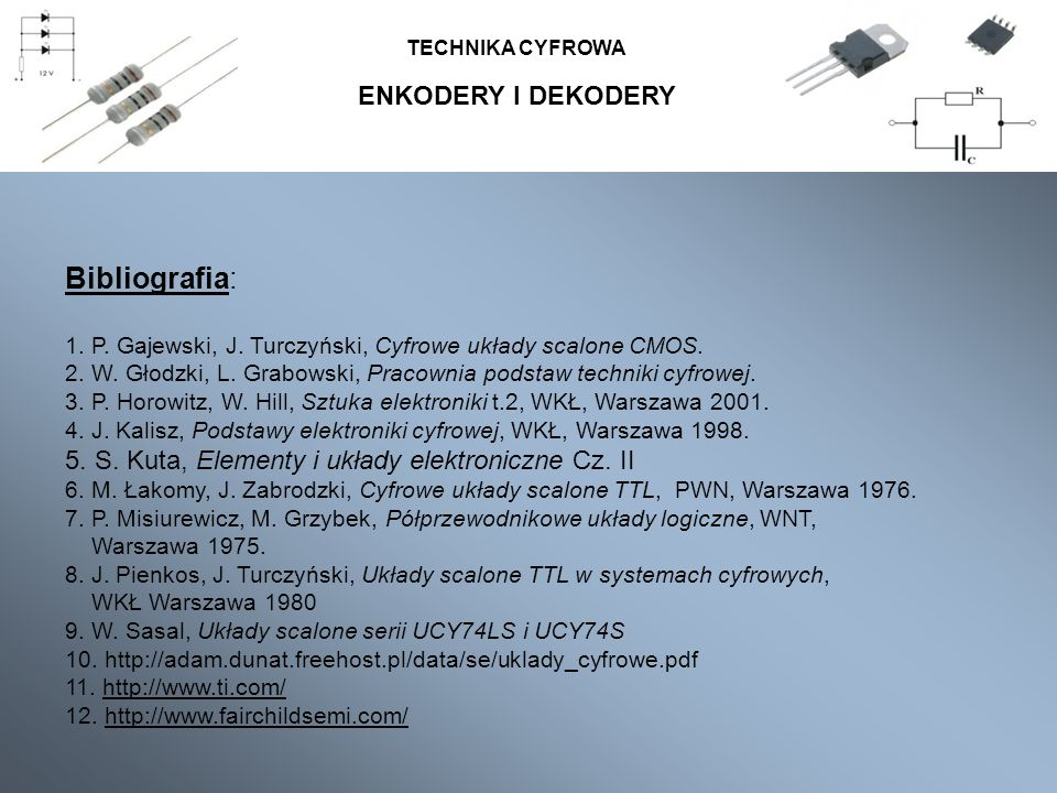 ENKODERY I DEKODERY TECHNIKA CYFROWA Bibliografia: 1. P. Gajewski, J. Turczyński, Cyfrowe układy scalone CMOS. 2. W. Głodzki, L. Grabowski, Pracownia